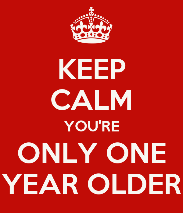 KEEP CALM YOU'RE ONLY ONE YEAR OLDER
