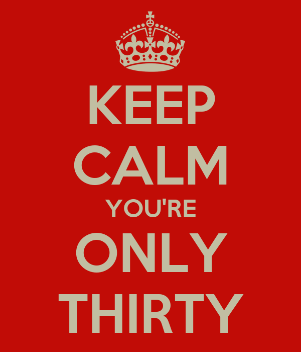 KEEP CALM YOU'RE ONLY THIRTY