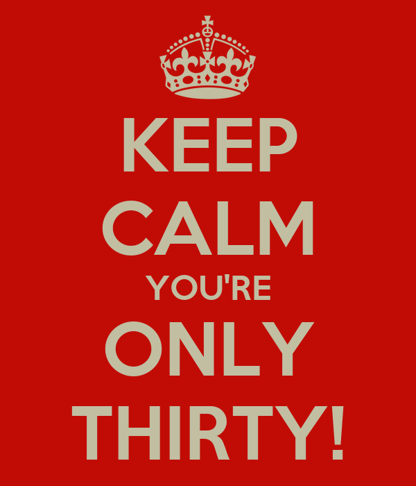 KEEP CALM YOU'RE ONLY THIRTY!