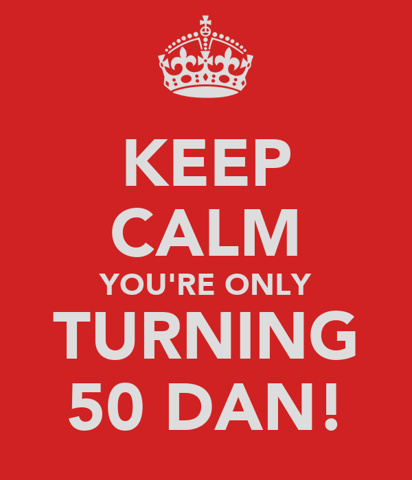 KEEP CALM YOU'RE ONLY TURNING 50 DAN!