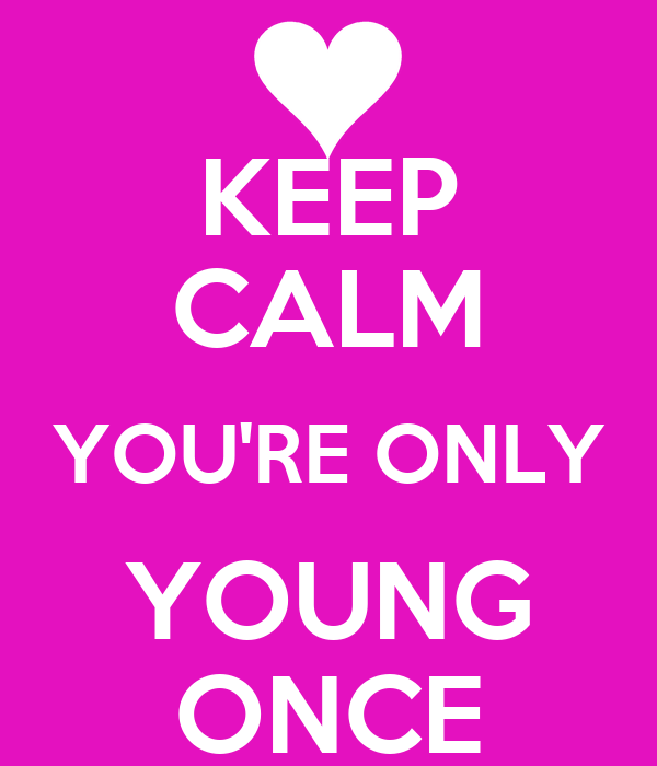 KEEP CALM YOU'RE ONLY YOUNG ONCE