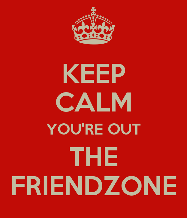 KEEP CALM YOU'RE OUT THE FRIENDZONE