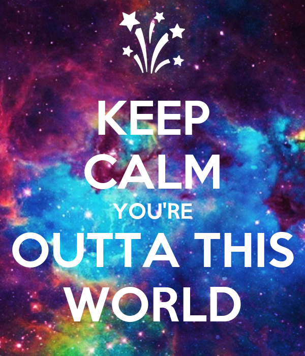 KEEP CALM YOU'RE OUTTA THIS WORLD