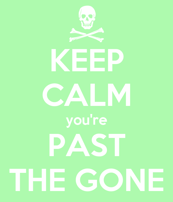 KEEP CALM you're PAST THE GONE