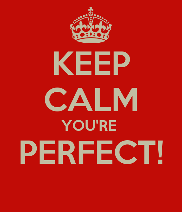KEEP CALM YOU'RE  PERFECT!