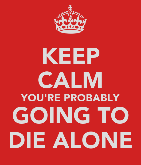 KEEP CALM YOU'RE PROBABLY GOING TO DIE ALONE