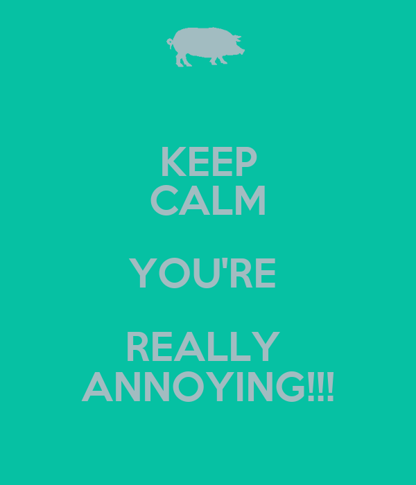 KEEP CALM YOU'RE  REALLY  ANNOYING!!!