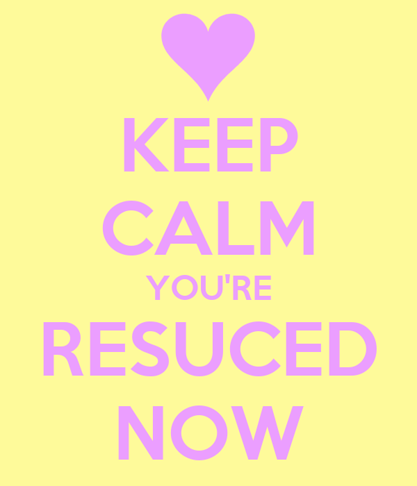 KEEP CALM YOU'RE RESUCED NOW