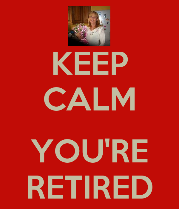 KEEP CALM  YOU'RE RETIRED