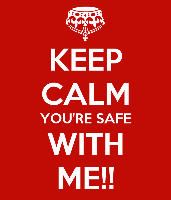 KEEP CALM YOU'RE SAFE WITH ME!!
