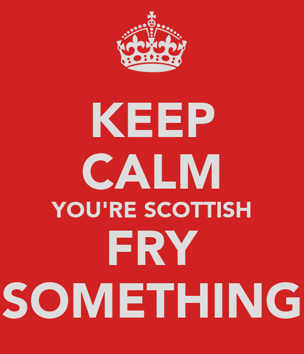 KEEP CALM YOU'RE SCOTTISH FRY SOMETHING