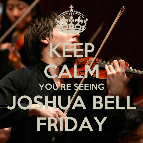 KEEP CALM YOU'RE SEEING JOSHUA BELL FRIDAY