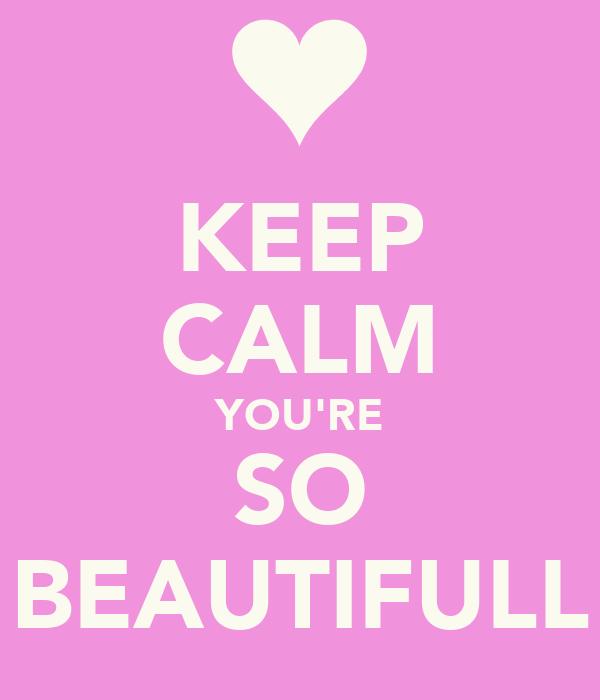 KEEP CALM YOU'RE SO BEAUTIFULL