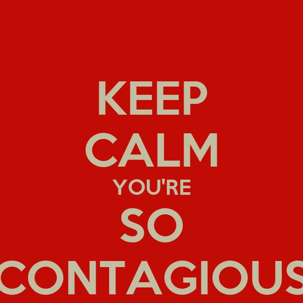KEEP CALM YOU'RE SO CONTAGIOUS