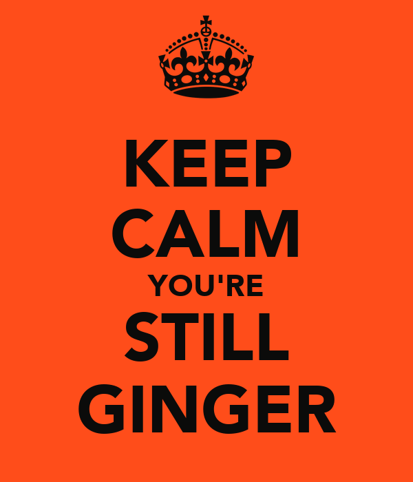 KEEP CALM YOU'RE STILL GINGER
