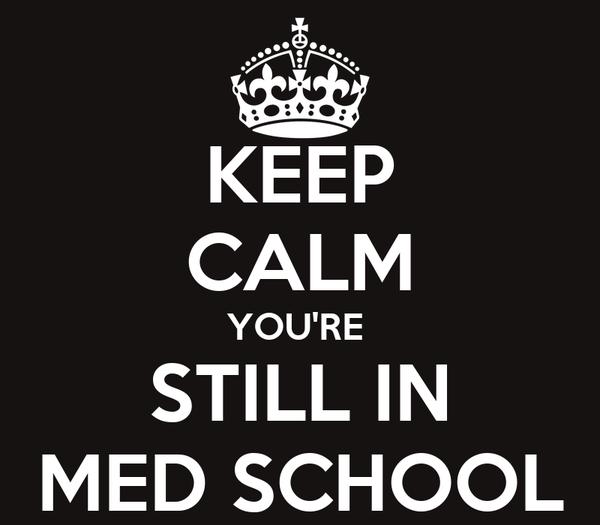 KEEP CALM YOU'RE  STILL IN MED SCHOOL