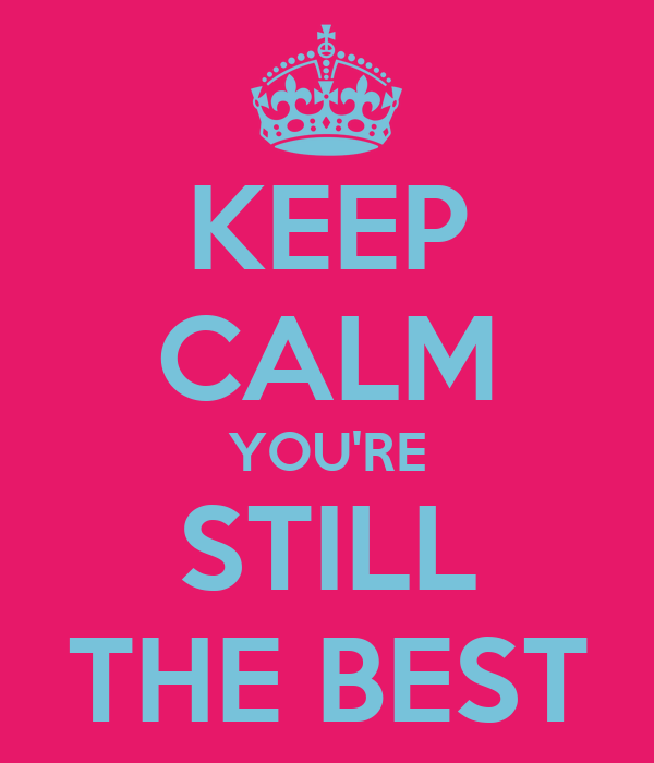 KEEP CALM YOU'RE STILL THE BEST