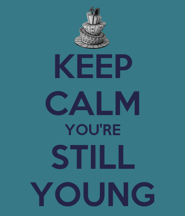 KEEP CALM YOU'RE STILL YOUNG