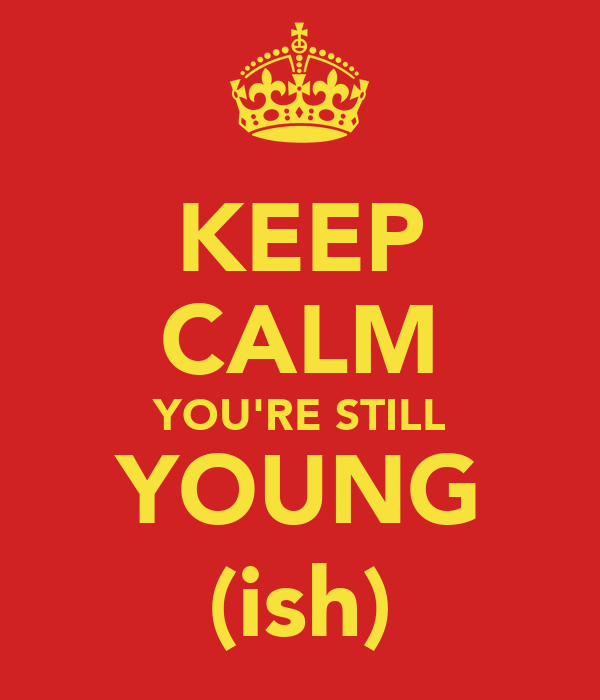 KEEP CALM YOU'RE STILL YOUNG (ish)