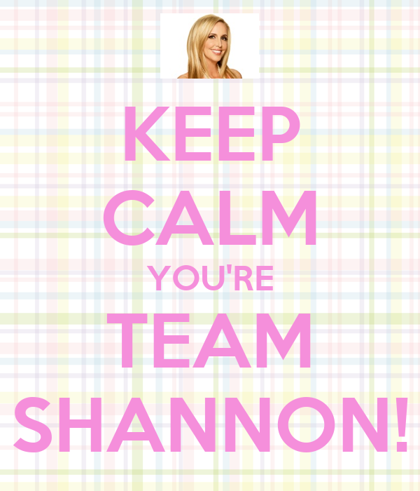 KEEP CALM YOU'RE TEAM SHANNON!