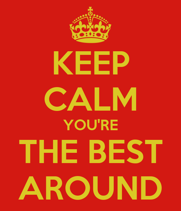 KEEP CALM YOU'RE THE BEST AROUND