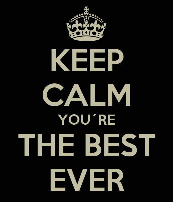 KEEP CALM YOU´RE THE BEST EVER