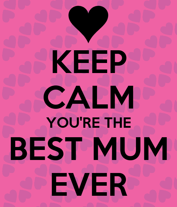 KEEP CALM YOU'RE THE BEST MUM EVER