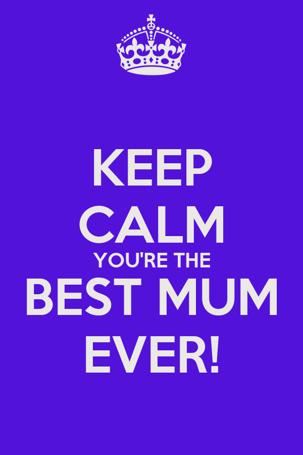 KEEP CALM YOU'RE THE BEST MUM EVER!