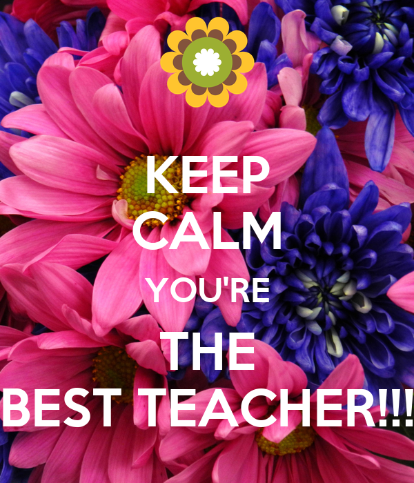 KEEP CALM YOU'RE THE BEST TEACHER!!!
