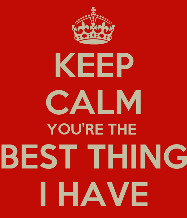 KEEP CALM YOU'RE THE  BEST THING I HAVE