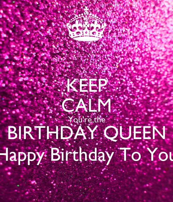 Keep Calm You Re The Birthday Queen Happy Birthday To You Poster
