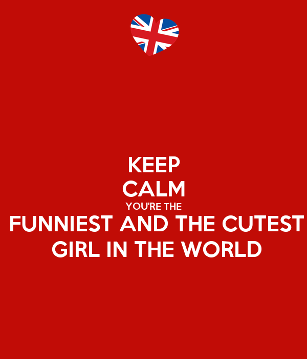 KEEP CALM YOU'RE THE  FUNNIEST AND THE CUTEST  GIRL IN THE WORLD