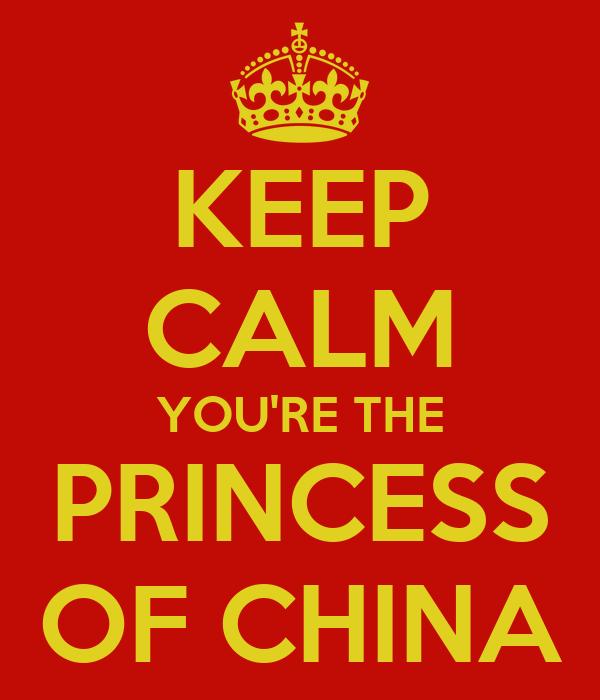 KEEP CALM YOU'RE THE PRINCESS OF CHINA