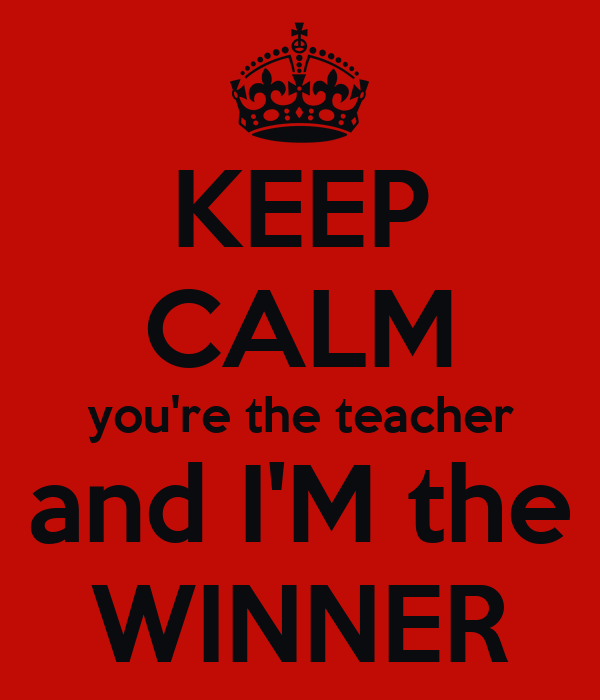 KEEP CALM you're the teacher and I'M the WINNER