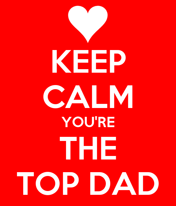 KEEP CALM YOU'RE THE TOP DAD