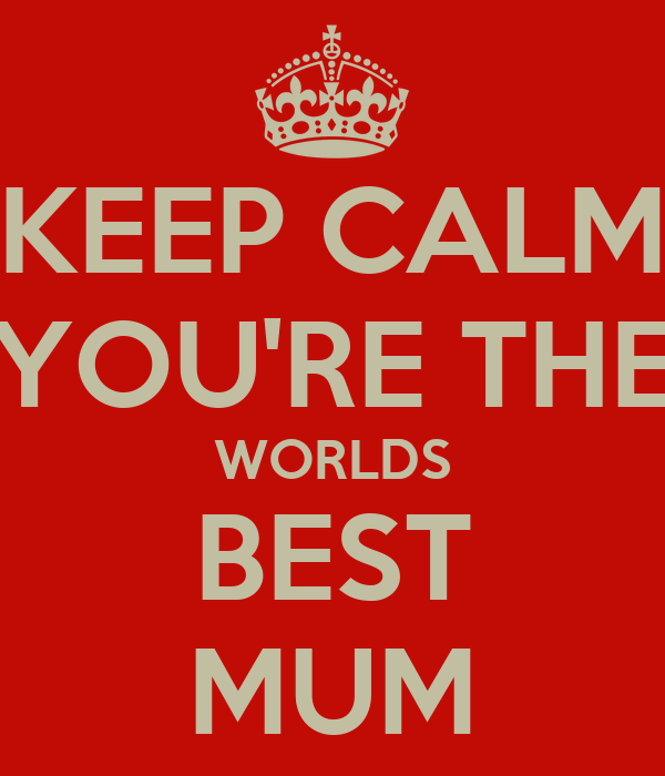 KEEP CALM YOU'RE THE WORLDS BEST MUM