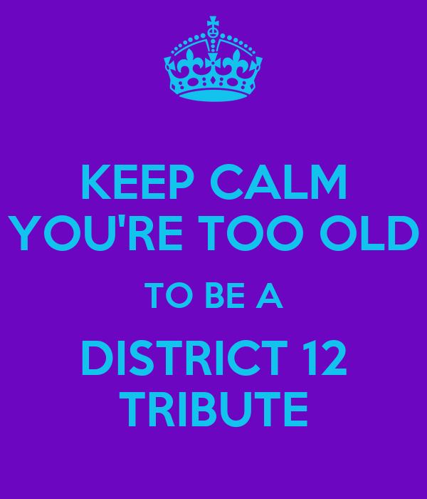 KEEP CALM YOU'RE TOO OLD TO BE A DISTRICT 12 TRIBUTE