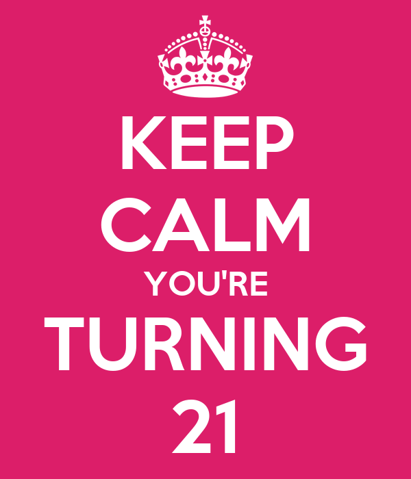KEEP CALM YOU'RE TURNING 21
