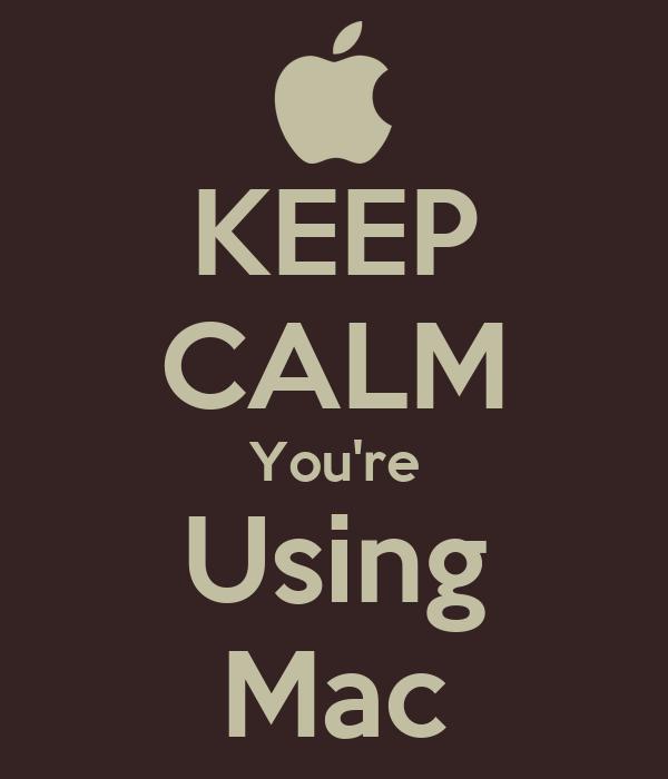 KEEP CALM You're Using Mac