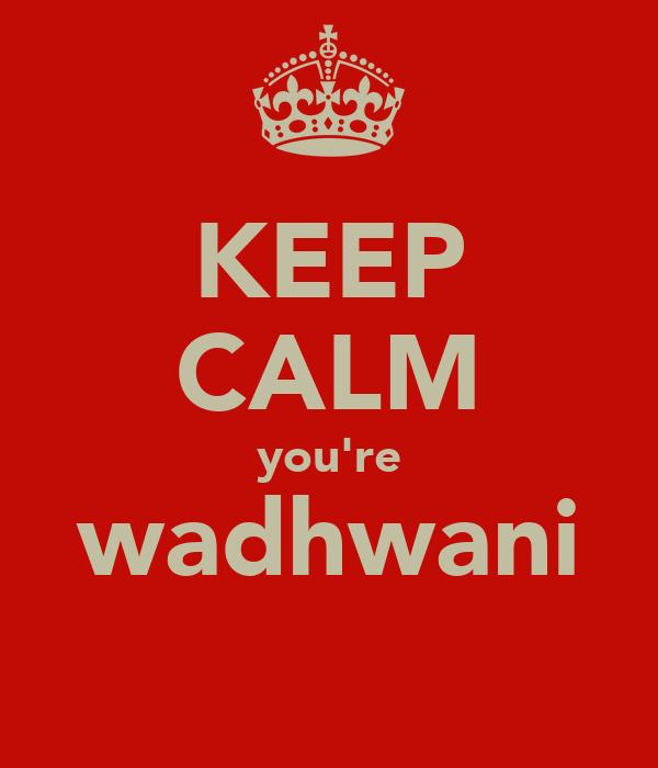 KEEP CALM you're wadhwani