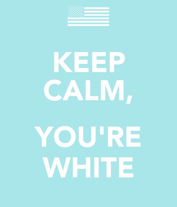 KEEP CALM,  YOU'RE WHITE