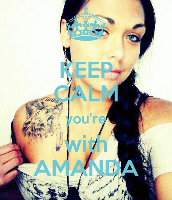 KEEP CALM you're with AMANDA