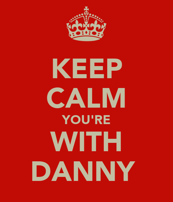 KEEP CALM YOU'RE WITH DANNY