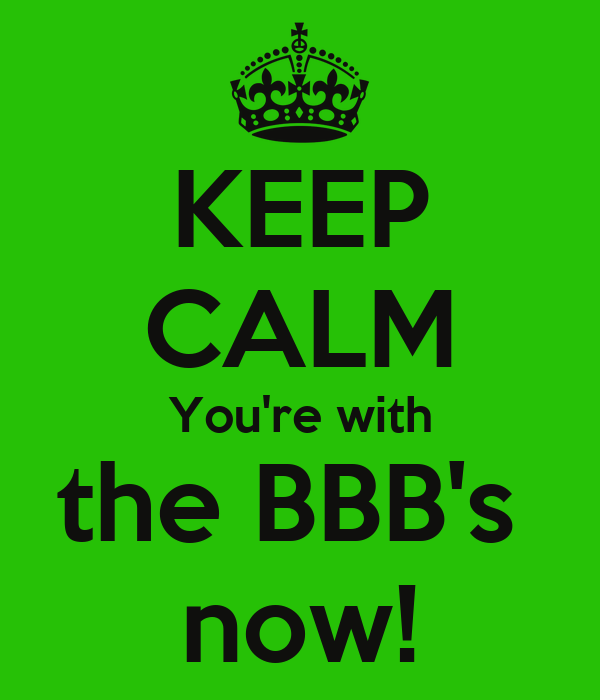 KEEP CALM You're with the BBB's  now!