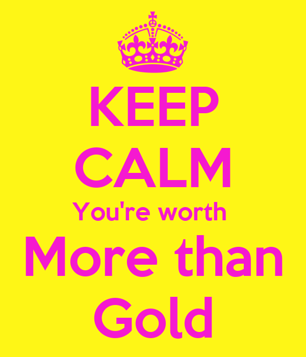 KEEP CALM You're worth  More than Gold