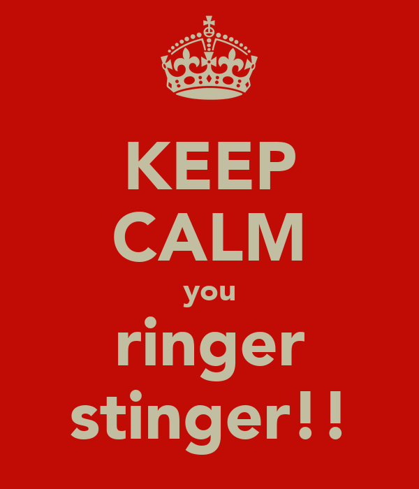 KEEP CALM you ringer stinger!!
