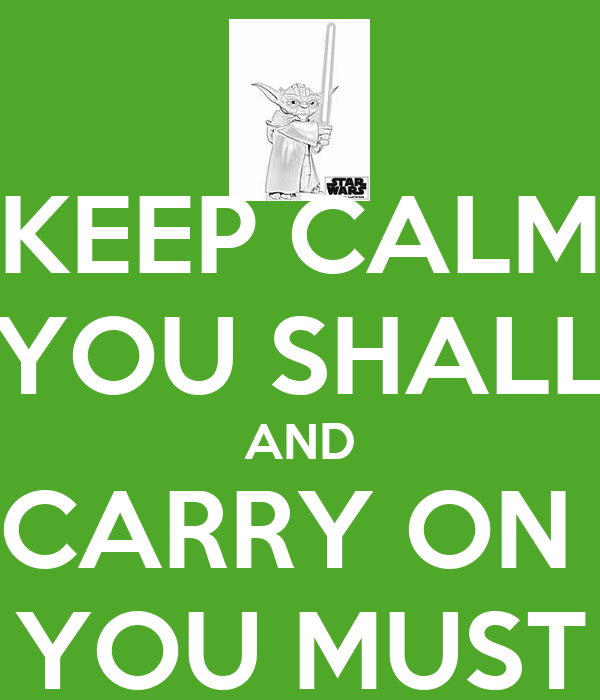 KEEP CALM YOU SHALL AND CARRY ON  YOU MUST