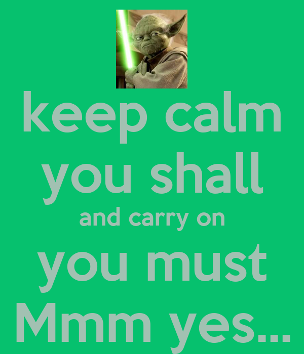 keep calm you shall and carry on you must Mmm yes...