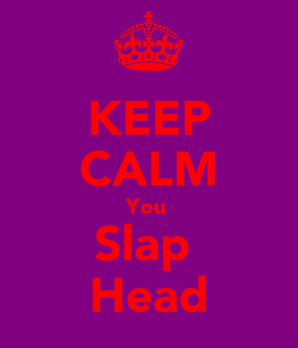 KEEP CALM You  Slap  Head