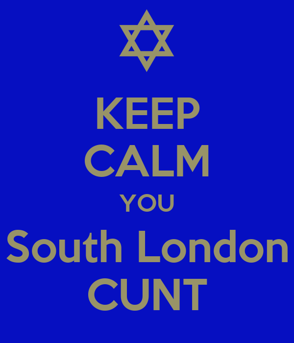 KEEP CALM YOU South London CUNT